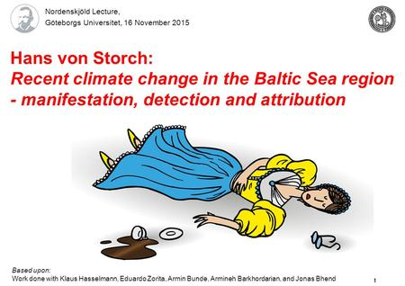 1 Hans von Storch: Recent climate change in the Baltic Sea region - manifestation, detection and attribution Based upon: Work done with Klaus Hasselmann,