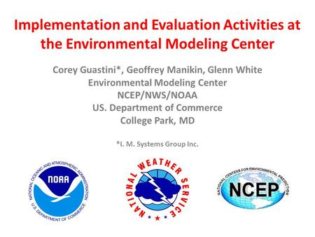 *I. M. Systems Group Inc. Implementation and Evaluation Activities at the Environmental Modeling Center Corey Guastini*, Geoffrey Manikin, Glenn White.