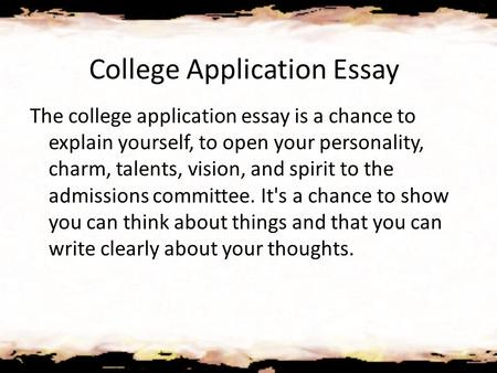 College Application Essay The college application essay is a chance to explain yourself, to open your personality, charm, talents, vision, and spirit to.