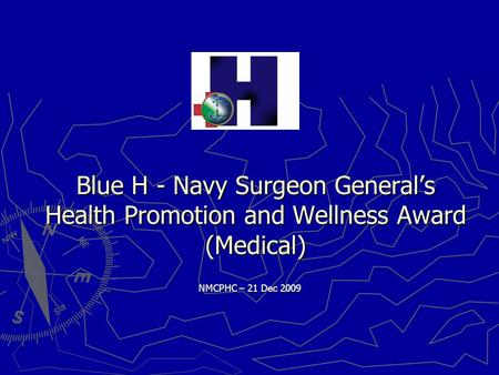 Blue H - Navy Surgeon General's Health Promotion and Wellness Award (Medical) NMCPHC – 21 Dec 2009.