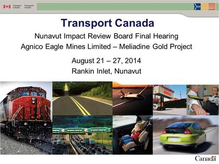 Nunavut Impact Review Board Final Hearing Agnico Eagle Mines Limited – Meliadine Gold Project August 21 – 27, 2014 Rankin Inlet, Nunavut Transport Canada.