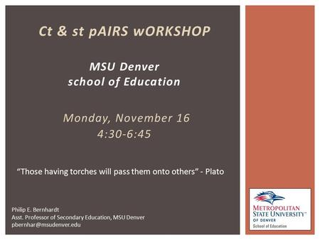 "Ct & st pAIRS wORKSHOP MSU Denver school of Education Monday, November 16 4:30-6:45 ""Those having torches will pass them onto others"" - Plato Philip E."