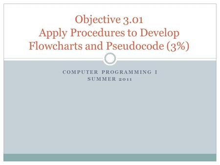 COMPUTER PROGRAMMING I SUMMER 2011 Objective 3.01 Apply Procedures to Develop Flowcharts and Pseudocode (3%)