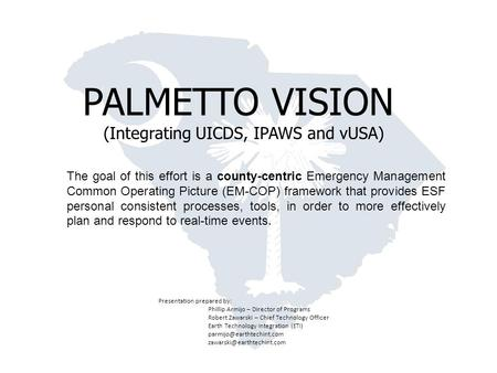 WELCOME PALMETTO VISION (Integrating UICDS, IPAWS and vUSA) The goal of this effort is a county-centric Emergency Management Common Operating Picture (EM-COP)