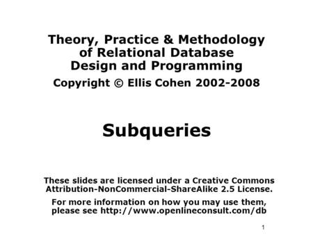 1 Theory, Practice & Methodology of Relational Database Design and Programming Copyright © Ellis Cohen 2002-2008 Subqueries These slides are licensed under.