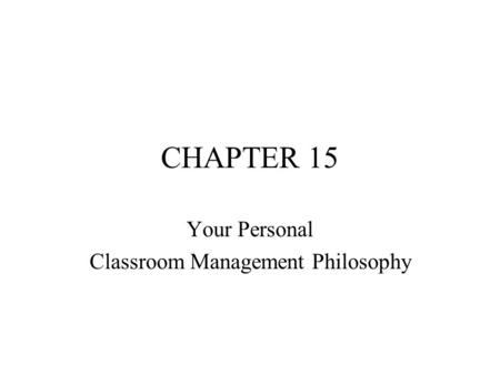 CHAPTER 15 Your Personal Classroom Management Philosophy.