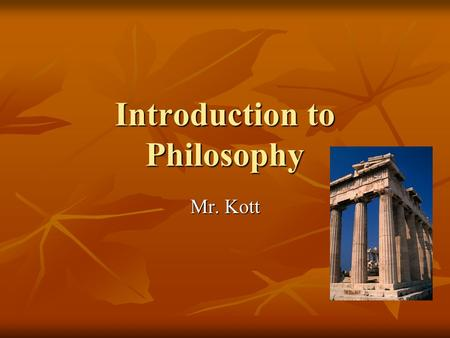Introduction to Philosophy Mr. Kott. Overview of Today… What is Philosophy? What is Philosophy? Four Major Areas of Philosophy Four Major Areas of Philosophy.