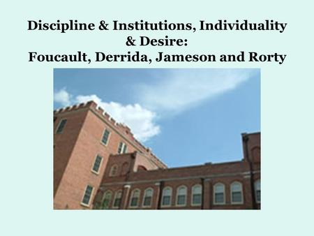 Discipline & Institutions, Individuality & Desire: Foucault, Derrida, Jameson and Rorty.