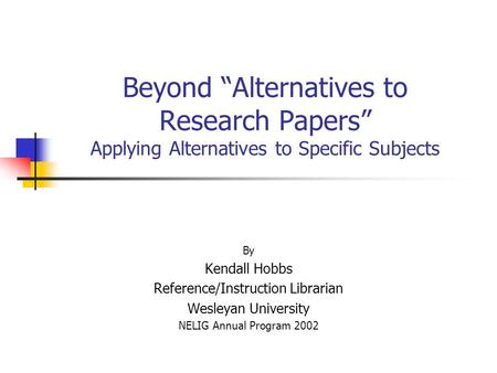 "Beyond ""Alternatives to Research Papers"" Applying Alternatives to Specific Subjects By Kendall Hobbs Reference/Instruction Librarian Wesleyan University."