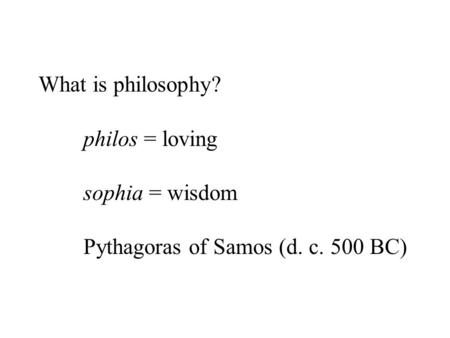 What is philosophy? philos = loving sophia = wisdom Pythagoras of Samos (d. c. 500 BC)