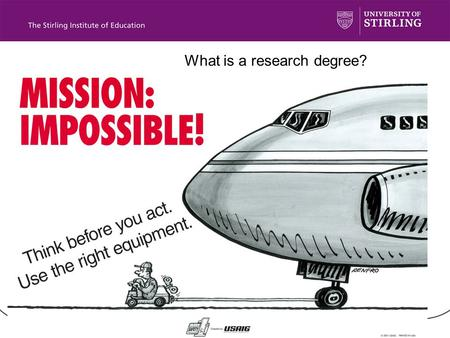W What is a research degree? A research degree is… About you: –Self discipline –Self learning –Self control –Self work.