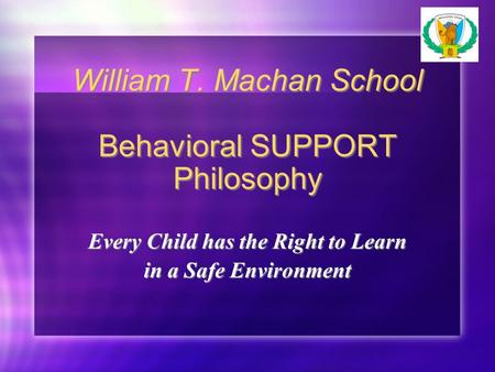 William T. Machan School Behavioral SUPPORT Philosophy Every Child has the Right to Learn in a Safe Environment Every Child has the Right to Learn in a.