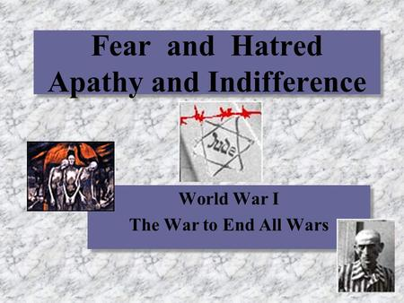 Fear and Hatred Apathy and Indifference World War I The War to End All Wars World War I The War to End All Wars.