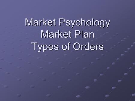 Market Psychology Market Plan Types of Orders. Discipline The key to successful marketing Having a plan and having the courage to follow the plan Understanding.