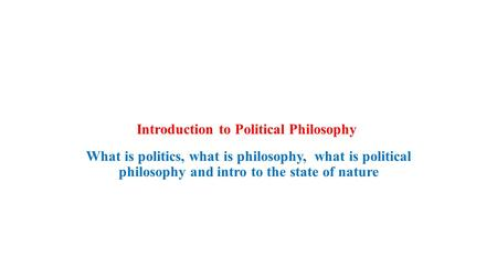 Introduction to Political Philosophy What is politics, what is philosophy, what is political philosophy and intro to the state of nature.