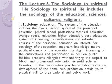 The Lecture 6. The Sociology to spiritual life Sociology to spiritual life includes the sociology of the education, sciences, cultures, religions. 1. Sociology.