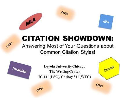CITATION SHOWDOWN: Answering Most of Your Questions about Common Citation Styles! Loyola University Chicago The Writing Center IC 221 (LSC), Corboy 811.