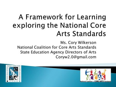 Ms. Cory Wilkerson National Coalition for Core Arts Standards State Education Agency Directors of Arts