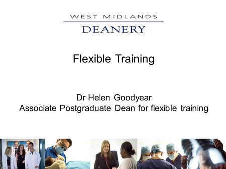 Flexible Training Dr Helen Goodyear Associate Postgraduate Dean for flexible training.