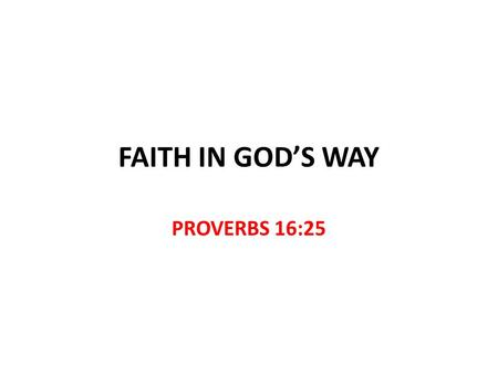 FAITH IN GOD'S WAY PROVERBS 16:25. Faith in God's Way There is a way that seems right to a man, but its end is the way of death. Proverbs 16:25 Faith.