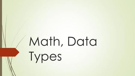Math, Data Types. Python Math Operations OperationOperator Addition + Subtraction – Multiplication * Division (floating point) / Division (integer) //