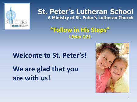 "St. Peter's Lutheran School A Ministry of St. Peter's Lutheran Church ""Follow in His Steps"" I Peter 2:21 Welcome to St. Peter's! We are glad that you are."