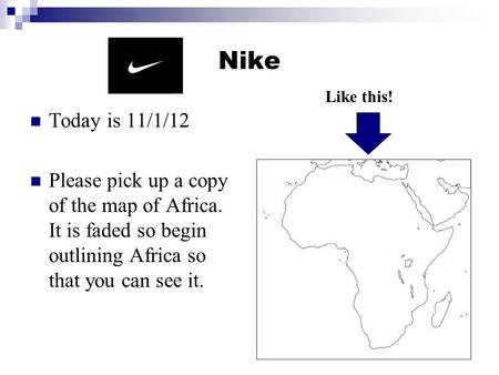 Nike Today is 11/1/12 Please pick up a copy of the map of Africa. It is faded so begin outlining Africa so that you can see it. Like this!