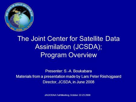JAG/ODAA Fall Meeting, October 22-23 2008 The Joint Center for Satellite Data Assimilation (JCSDA); Program Overview Presenter: S.-A. Boukabara Materials.