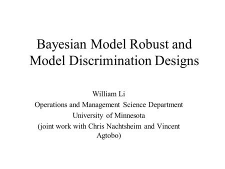 Bayesian Model Robust and Model Discrimination Designs William Li Operations and Management Science Department University of Minnesota (joint work with.