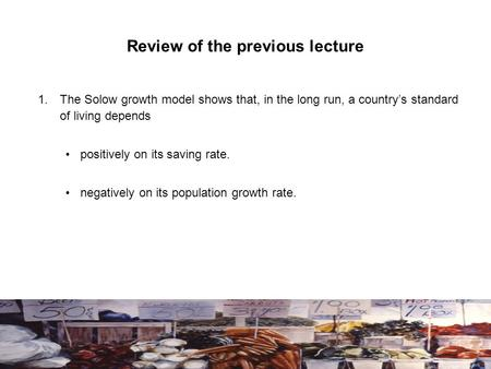 Review of the previous lecture 1.The Solow growth model shows that, in the long run, a country's standard of living depends positively on its saving rate.