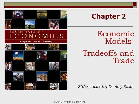 Chapter 2 ©2010  Worth Publishers Economic Models: Tradeoffs and Trade Slides created by Dr. Amy Scott.