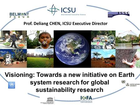 Visioning: Towards a new initiative on Earth system research for global sustainability research Prof. Deliang CHEN, ICSU Executive Director.