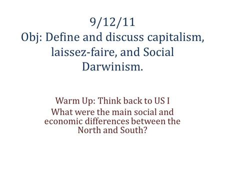 9/12/11 Obj: Define and discuss capitalism, laissez-faire, and Social Darwinism. Warm Up: Think back to US I What were the main social and economic differences.