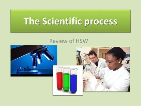 The Scientific process Review of HSW. Scientists come up with theories- then test them Science is about explaining HOW and WHY things happen. It is about.