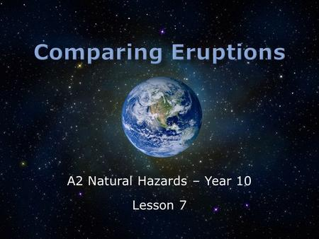 A2 Natural Hazards – Year 10 Lesson 7.  What is meant by disaster?  How does the damage compare?  How could development levels impacted these eruptions?