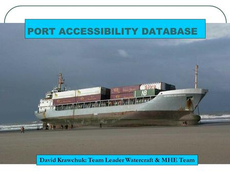 PORT ACCESSIBILITY DATABASE David Krawchuk: Team Leader Watercraft & MHE Team.