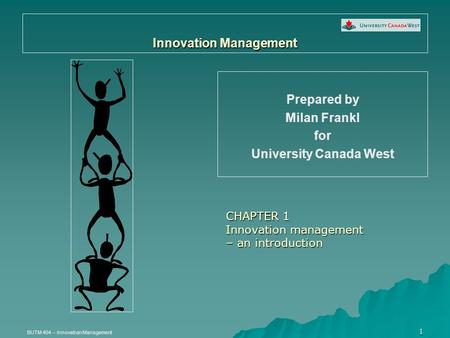 BUTM 404 – Innovation Management 1 Innovation Management Prepared by Milan Frankl for University Canada West CHAPTER 1 Innovation management – an introduction.