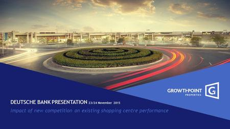DEUTSCHE BANK PRESENTATION 23/24 November 2015 Impact of new competition on existing shopping centre performance.