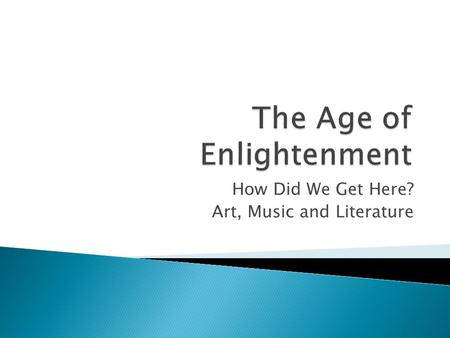 How Did We Get Here? Art, Music and Literature The Enlightenment had brought a greater emphasis on reason, order and balance. The enlightenment ideas.