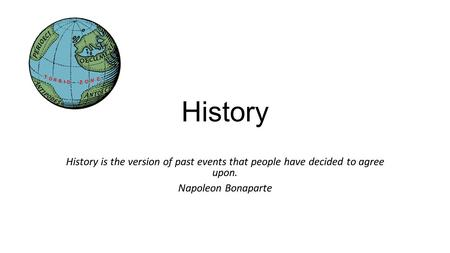 History History is the version of past events that people have decided to agree upon. Napoleon Bonaparte.