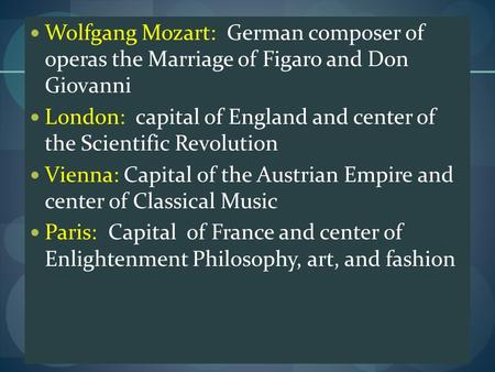 Wolfgang Mozart: German composer of operas the Marriage of Figaro and Don Giovanni London: capital of England and center of the Scientific Revolution Vienna: