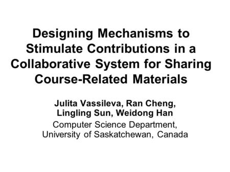 Designing Mechanisms to Stimulate Contributions in a Collaborative System for Sharing Course-Related Materials Julita Vassileva, Ran Cheng, Lingling Sun,