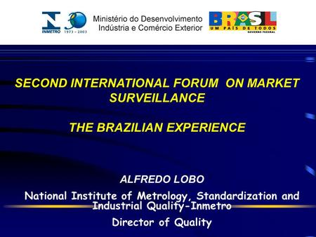 ALFREDO LOBO National Institute of Metrology, Standardization and Industrial Quality-Inmetro Director of Quality SECOND INTERNATIONAL FORUM ON MARKET SURVEILLANCE.
