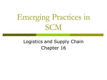 Emerging Practices in SCM Logistics and Supply Chain Chapter 16.
