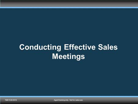 TMK1536 0910Agent training only. Not for sales use. Conducting Effective Sales Meetings TMK1536 0910Agent training only. Not for sales use.