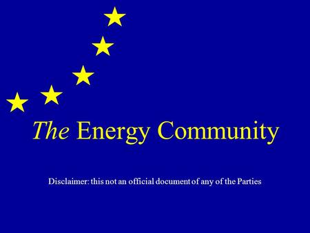 The Energy Community Disclaimer: this not an official document of any of the Parties.
