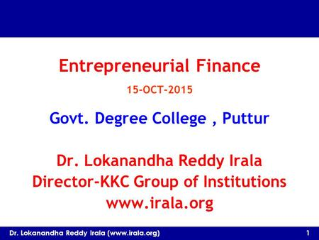 Entrepreneurial Finance 15-OCT-2015 Govt. Degree College, Puttur Dr. Lokanandha Reddy Irala Director-KKC Group of Institutions www.irala.org Dr. Lokanandha.