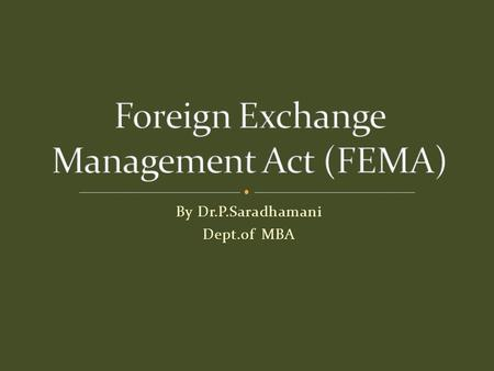 By Dr.P.Saradhamani Dept.of MBA.  Statutory Basis for Exchange Control  The Foreign Exchange Regulation Act, 1973 (FERA 1973), as amended by the Foreign.