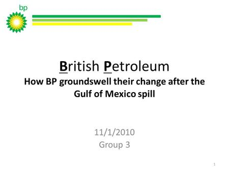 British Petroleum How BP groundswell their change after the Gulf of Mexico spill 11/1/2010 Group 3 1.