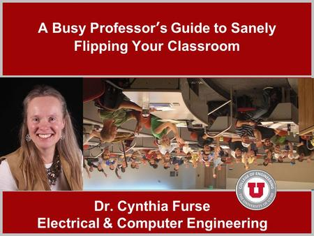 Click to add title A Busy Professor's Guide to Sanely Flipping Your Classroom Dr. Cynthia Furse Electrical & Computer Engineering.